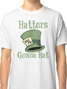 Hatters Gonna Hat Classic T-Shirt