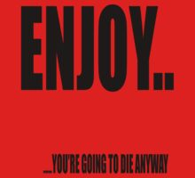 Enjoy... you're going to die anyway.  by stuwdamdorp