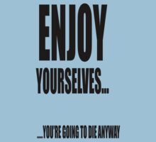 Enjoy yourselves... you're going to die anyway by stuwdamdorp