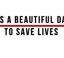 Its A Beautiful Day to Save lives - Black Lettering by RileyElizabeth9
