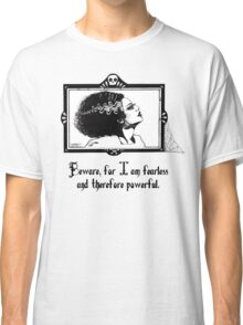 Beware, for I am fearless and therefore powerful. Classic T-Shirt