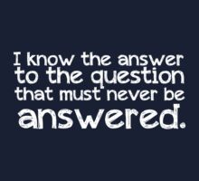 I know the answer to the question that must never be answered T-Shirt