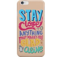 Stay Close to Anything That Makes You Glad to Be Alive iPhone Case/Skin