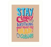 Stay Close to Anything That Makes You Glad to Be Alive Art Print