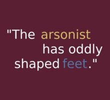 The arsonist has oddly shaped feet. by Kellan Reck