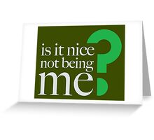 IS IT NICE NOT BEING ME? Greeting Card