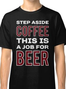 STEP ASIDE COFFEE THIS IS A JOB FOR BEER - Funny Beer Drinker Design Classic T-Shirt