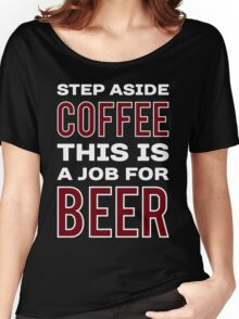 STEP ASIDE COFFEE THIS IS A JOB FOR BEER - Funny Beer Drinker Design Women's Relaxed Fit T-Shirt