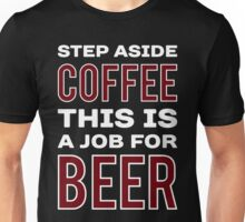 STEP ASIDE COFFEE THIS IS A JOB FOR BEER - Funny Beer Drinker Design Unisex T-Shirt