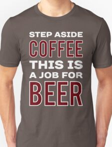 STEP ASIDE COFFEE THIS IS A JOB FOR BEER - Funny Beer Drinker Design T-Shirt