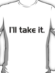 I'll Take It. T-Shirt