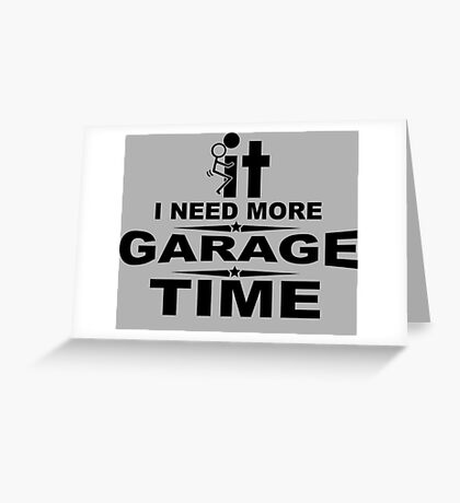I need more garage time Greeting Card