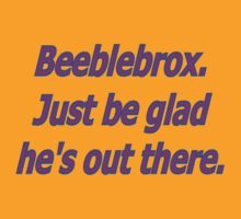 Beeblebrox just be glad he's out there by kerchow