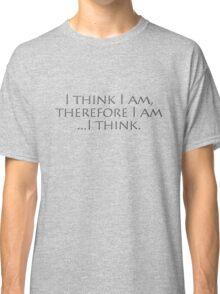I think I am, therefore I am, I think. Classic T-Shirt