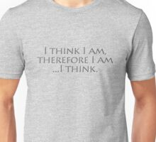 I think I am, therefore I am, I think. Unisex T-Shirt