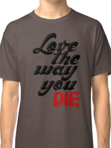 LOVE THE WAY YOU DIE H++ CLOTHING Classic T-Shirt