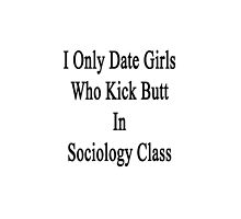 I Only Date Girls Who Kick Butt In Sociology Class  by supernova23