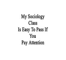 My Sociology Class Is Easy To Pass If You Pay Attention by supernova23
