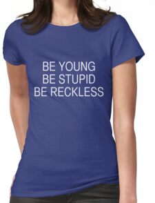 Be Young Be Stupid Be Reckless Womens Fitted T-Shirt