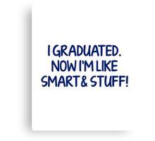 I Graduated, Now I'm Like Smart & Stuff! Canvas Print