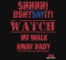 shhh dont say it.... WATCH ME WALK AWAY BABY better this way, you couldnt handle this anyway by KARMA TEES  karma view photography