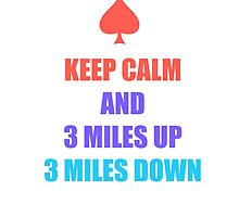 Keep Calm And 3 Miles Up 3 Miles Down by colorsplash