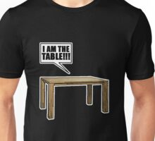 I Am The Table!!! Unisex T-Shirt