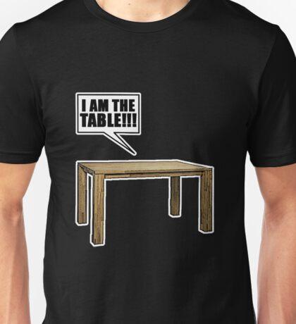 I Am The Table!!! Unisex T-Shirt