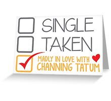 SINGLE TAKEN MADLY IN LOVE WITH Channing Tatum Greeting Card