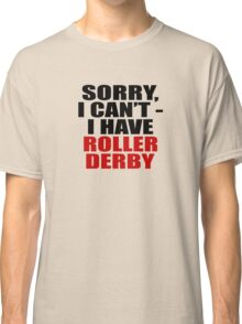 Sorry, I can't - I have roller derby (light) Classic T-Shirt