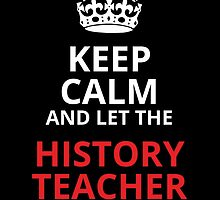 keep calm and let the history teacher handle it by trendz