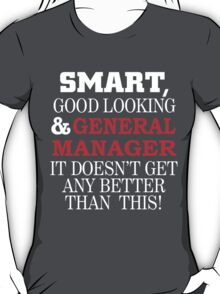 SMART, GOOD LOOKING & GENERAL MANAGER IT DOESN'T GET ANY BETTER THAN THIS T-Shirt