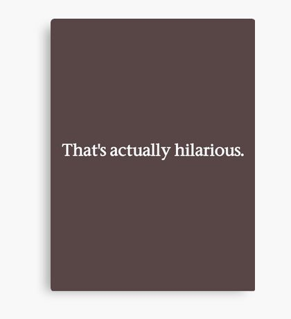 That's Actually Hilarious - Dark T Canvas Print