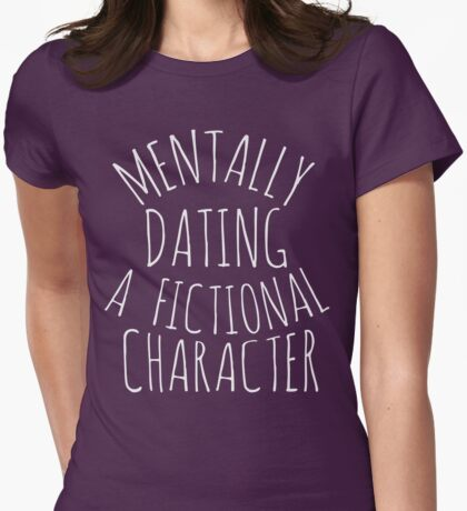 mentally dating a fictional character Womens Fitted T-Shirt