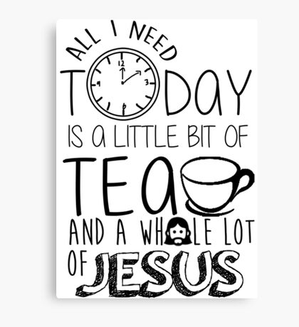 A little bit of tea and a whole lot of Jesus Canvas Print