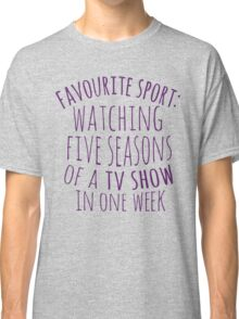 favourite sport: watching five seasons of a tv show in one week Classic T-Shirt