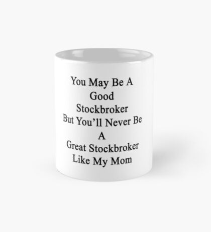 You May Be A Good Stockbroker But You'll Never Be A Great Stockbroker Like My Mom Mug