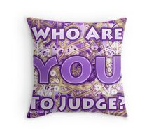 Who Are YOU To Judge?  Throw Pillow