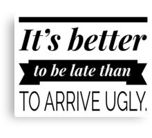 It's better to be late than to arrive ugly Canvas Print