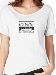 It's better to be late than to arrive ugly Women's Relaxed Fit T-Shirt