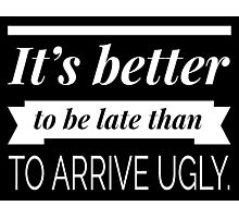 It's better to be late than to arrive ugly Photographic Print
