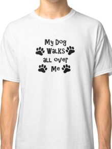 My Dog Walks All Over Me Classic T-Shirt