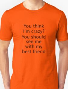 You think I'm crazy? You should see me with my best friend T-Shirt