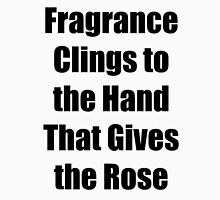 Fragrance clings to the hand that gives the rose Unisex T-Shirt