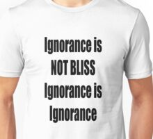 Ignorance is NOT bliss, Ignorance is Ignorance Unisex T-Shirt