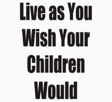Live as you Wish your Children Would by GolemAura