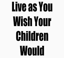 Live as you Wish your Children Would Unisex T-Shirt