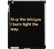 May the Bridges I Burn Light the Way. iPad Case/Skin