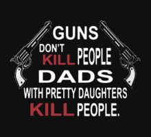 Guns Don't Kill People dads with pretty dauighters kill people by azyourtshirt