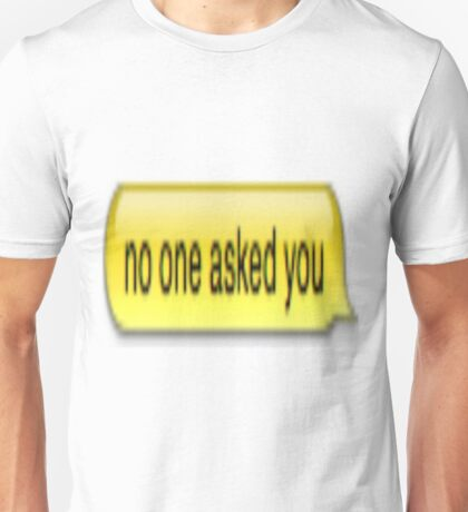 No One Asked You Unisex T-Shirt
